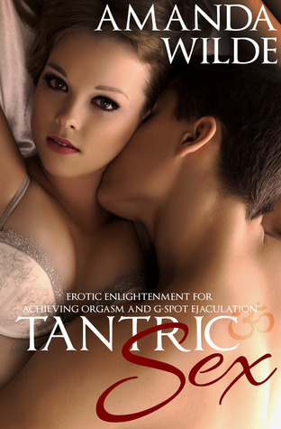 Tantric Sex: Erotic Enlightenment for Achieving Orgasm and G-Spot Ejaculation Amanda Wilde