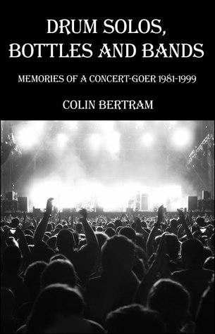 Drum Solos, Bottles & Bands - Memories of a Concert-goer 1981-1999 Colin Bertram