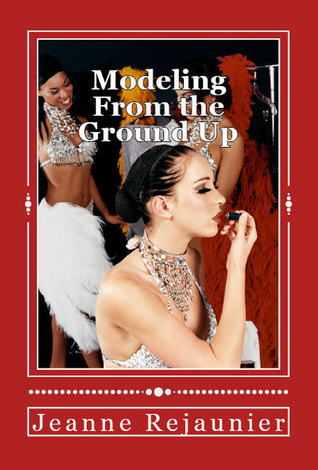 Modeling From the Ground Up: Strategies for Building a Successful Modeling Career Jeanne Rejaunier