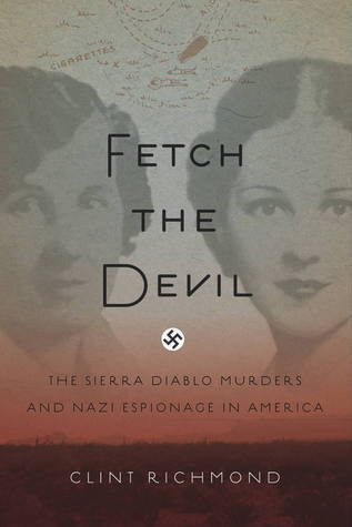 Fetch the Devil: The Sierra Diablo Murders and Nazi Espionage in America  by  Clint Richmond