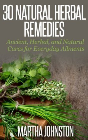 30 Natural Herbal Remedies: Ancient, Herbal, and Natural Cures for Everyday Ailments  by  Martha Johnston