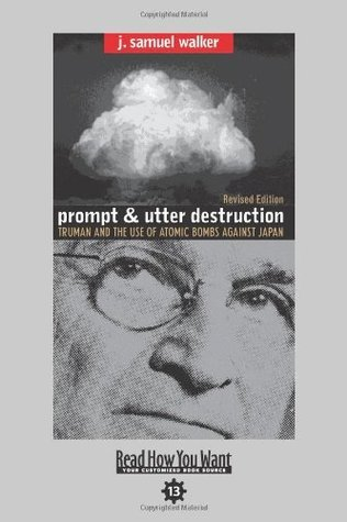 Prompt and Utter Destruction (EasyRead Comfort Edition): Truman and the use of Atomic Bombs against Japan  by  J. Samuel Walker
