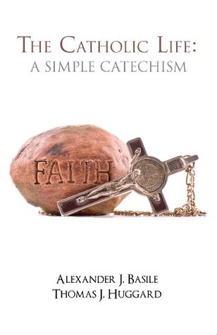 Catholic Life, The: A Simple Catechism  by  Thomas J. Huggard