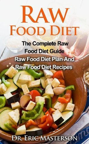 Raw Food Diet: The Complete Raw Food Diet Guide - Raw Food Diet Plan And Raw Food Diet Recipes To Lose Weight, Transform Your Body, Boost Metabolism And ... Diet Plans, Healthy Foods, Low Carb Diet)  by  Eric Masterson