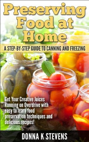 Preserving Food at Home: A Step-by-Step Guide to Canning and Freezing Donna K. Stevens