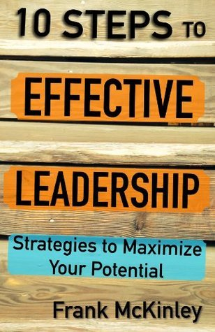 10 Steps to Effective Leadership: Strategies to Maximize Your Potential  by  Frank McKinley