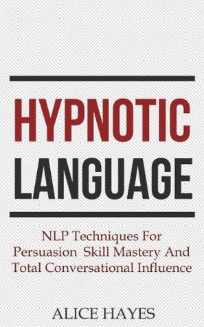 Hypnotic Language: NLP Techniques For Persuasion Skill Mastery And Total Conversational Influence  by  Alice Hayes