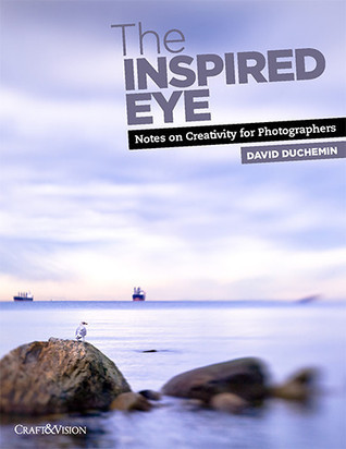 The Inspired Eye I: Notes on Creativity for Photographers, Vol.I  by  David duChemin