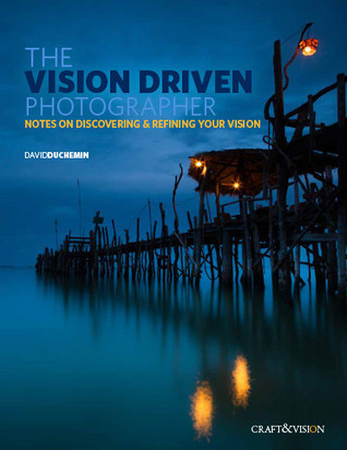 The Vision-Driven Photographer: Notes on Discovering & Refining Your Vision  by  David duChemin