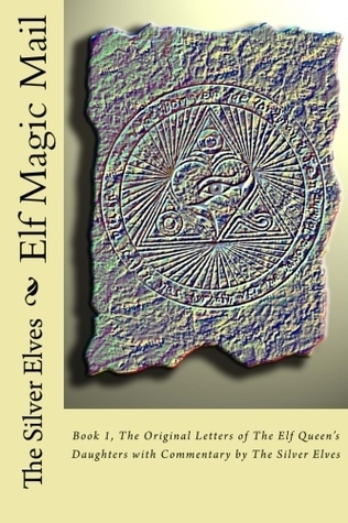 Elf Magic Mail: Book 1, the Original Letters of the Elf Queens Daughters with Commentary the Silver Elves by The Silver Elves