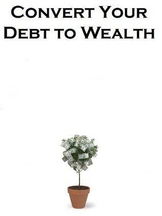 Covert Your Debt to Wealth.  by  John Luke