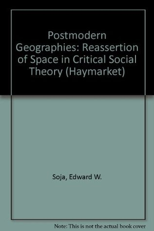 Postmodern Geographies: The Reassertion of Space in Critical Social Theory  by  Edward W. Soja
