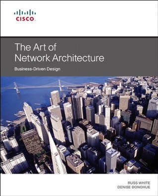 The Art of Network Architecture: Business-Driven Design (Networking Technology) Russ White