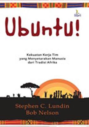 Ubuntu!: Kekuatan Kerja Tim yang Menyetarakan Manusia dari Tradisi Afrika Stephen C. Lundin