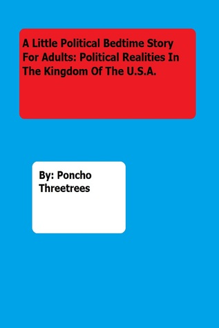 A Little Political Bedtime Story For Adults: Political Realities In The Kingdom Of The U.S.A.  by  Poncho Threetrees