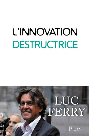 LInnovation destructrice  by  Luc Ferry