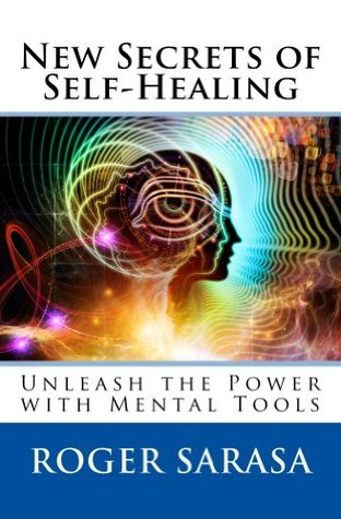 New Secrets of Self-Healing: Unleash the Power with Mental Tools Roger Sarasa