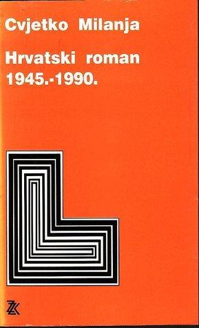 Hrvatski roman 1945.-1990.  by  Cvjetko Milanja
