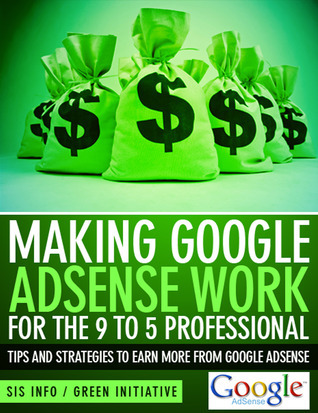 Making Google Adsense Work for the 9 to 5 Professional: Tips and Strategies to Earn More from Google Adsense  by  Green Initiatives