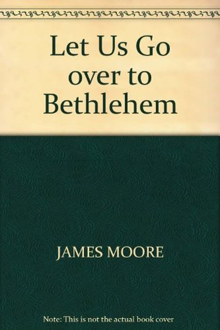 Let Us Go Over to Bethlehem  by  James W. Moore