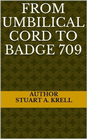 From Umbilical Cord To Badge 709  by  STUART A. KRELL