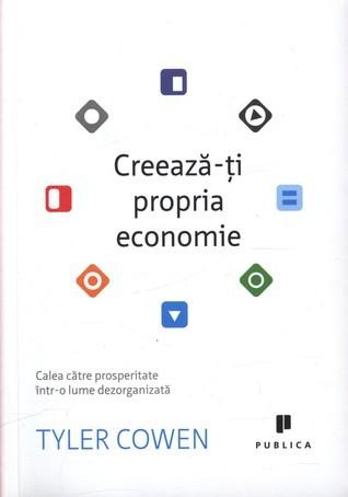 Creeaza-ţi propria economie: Calea către prosperitate într-o lume dezorganizată  by  Tyler Cowen
