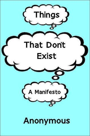 Things That Dont Exist: a Manifesto Anonymous