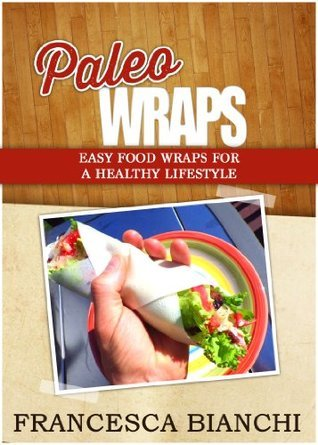 Paleo Wraps - Easy Food Wraps for a Healthy Lifestyle  by  Francesca Bianchi