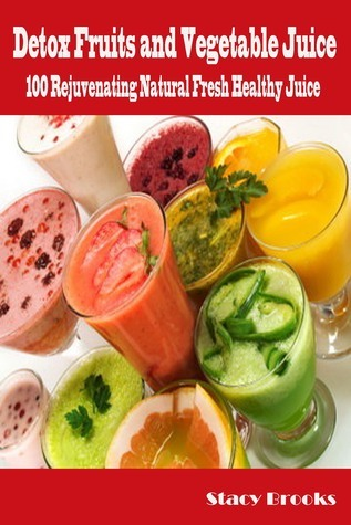 Detox Fruits and Vegetable Juices: 100 Rejuvenating Natural Fresh Healthy Juices Stacy Brooks