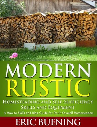 Modern Rustic: Homesteading and Self-Sufficiency Skills and Equipment: A How-to Skills and Idea Guide for Do-It-Yourself Homesteaders  by  Eric Beuning