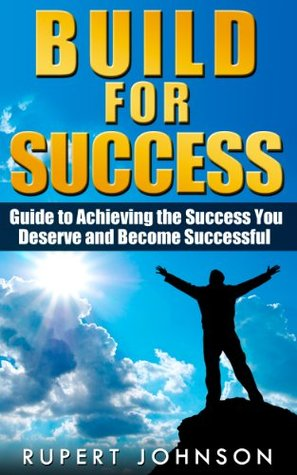 Build for Success: Guide to Achieving the Success You Deserve and Become Successful  by  Rupert Johnson