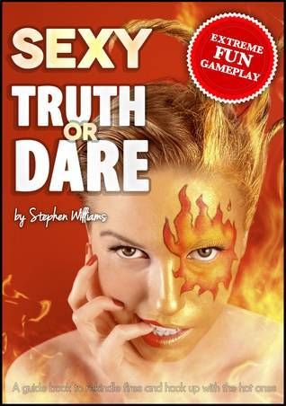 Sexy Truth Or Dare: A Guide Book To Rekindle Fires And Hook Up With The Hot Ones  by  Stephen Williams