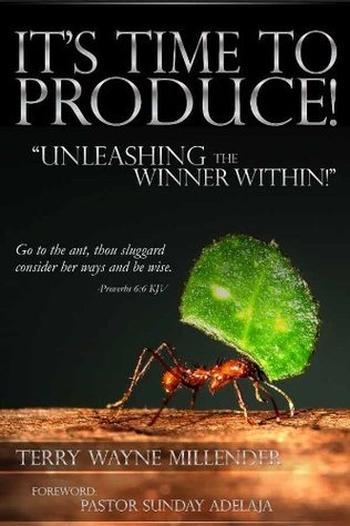 Its Time to Produce! Unleashing the Winner Within  by  Terry Wayne Millender