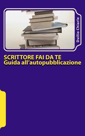 Scrittore fai da te: guida allautopubblicazione  by  Duilio Chiarle