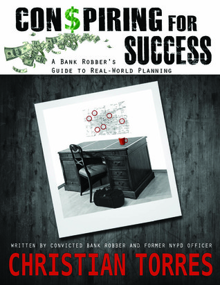 Conspiring For Success: A Bank Robbers Guide to Real-World Planning Christian Torres
