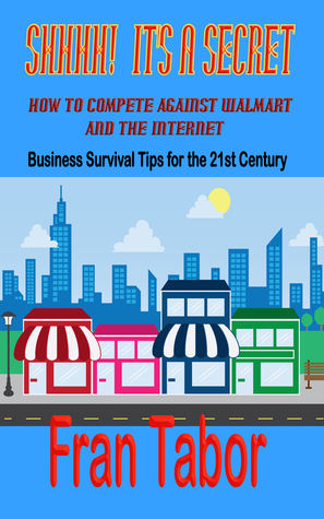 Shhh! Its a Secret! How to Compete Against WalMart & the InterNet  by  Fran Tabor
