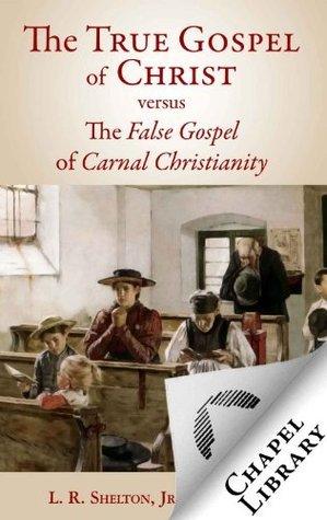 The True Gospel of Christ versus the False Gospel of Carnal Christianity  by  L.R. Shelton Jr.