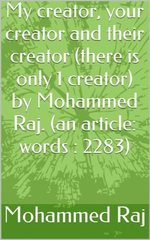 My creator, your creator and their creator (there is only 1 creator) Mohammed Raj. (an article: words : 2283) by Mohammed Raj