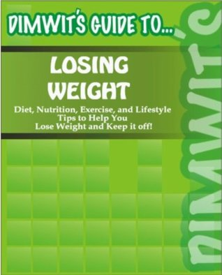 Dimwits Guide to Losing Weight: Diet, Nutrition, Exercise and Lifestyle Tips to Help You Lose Weight and Keep it off!  by  Dimwits