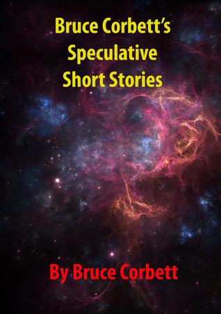 Bruce Corbetts Speculative Short Stories  by  Bruce Corbett