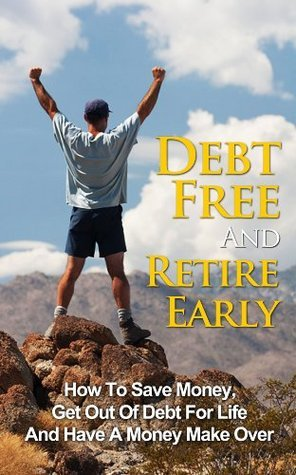 Debt Free And Retire Early: How To Save Money, Get Out Of Debt For Life And Have A Money Make Over  by  Jason Goldberg