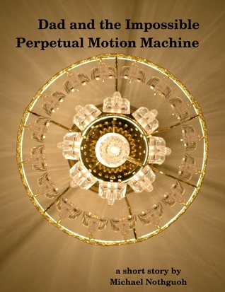 Dad and the Impossible Perpetual Motion Machine  by  Michael Nothguoh