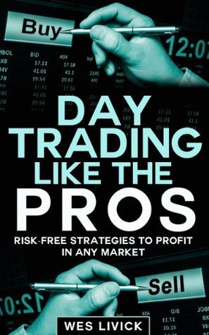 Day Trading Like The Pros: Risk-Free Strategies To Profit In Any Market Wes Livick