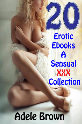 20 Erotic Ebooks A Sensual XXX Collection  by  Adele Brown