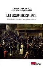 Les Ligueurs de lexil. Le refuge catholique français après 1594 Robert Descimon