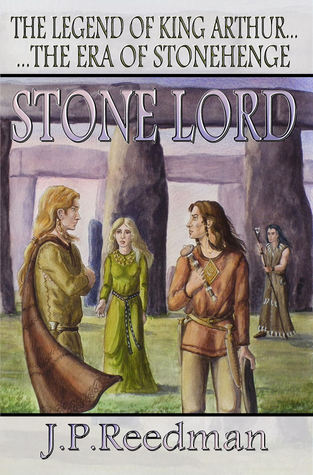 Stone Lord: The Legend Of King Arthur, The Era Of Stonehenge J.P. Reedman