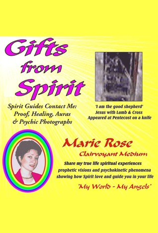 Gifts from Spirit: Spirit Guides Contact Me: Proof, Healing, Aura & Psychic Photographs  by  Marie Rose