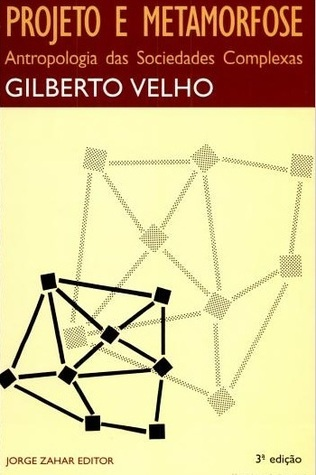 Projeto e Metamorfose: Antropologia das Sociedades Complexas Gilberto Velho