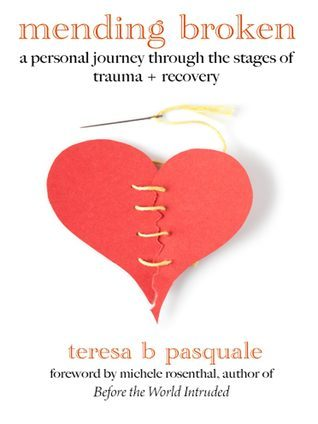 Mending Broken: A Personal Journey Through the Stages of Trauma + Recovery Teresa Pasquale
