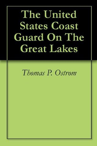 The United States Coast Guard On The Great Lakes Thomas P. Ostrom